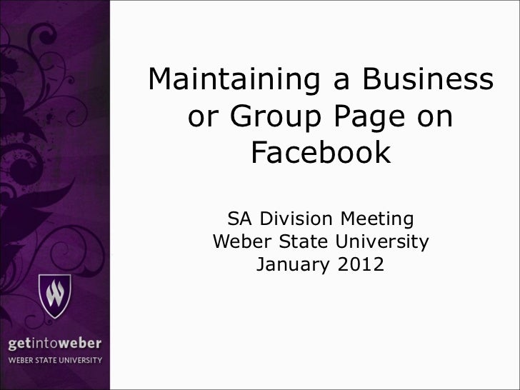 Maintaining a Business or Group Page on Facebook SA Division Meeting Weber State University January 2012