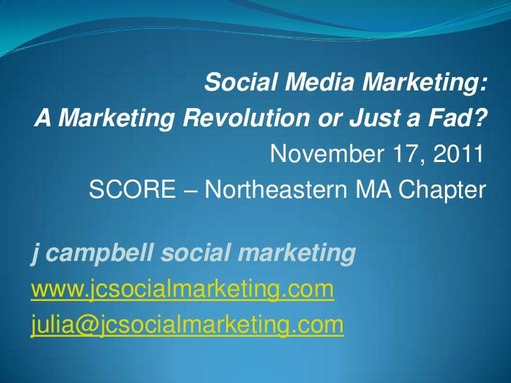 Social Media Marketing:A Marketing Revolution or Just a Fad?                   November 17, 2011    SCORE – Northeastern M...