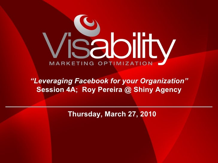 """Thursday, March 27, 2010 """" Leveraging Facebook for your Organization"""" Session 4A;  Roy Pereira @ Shiny Agency"""