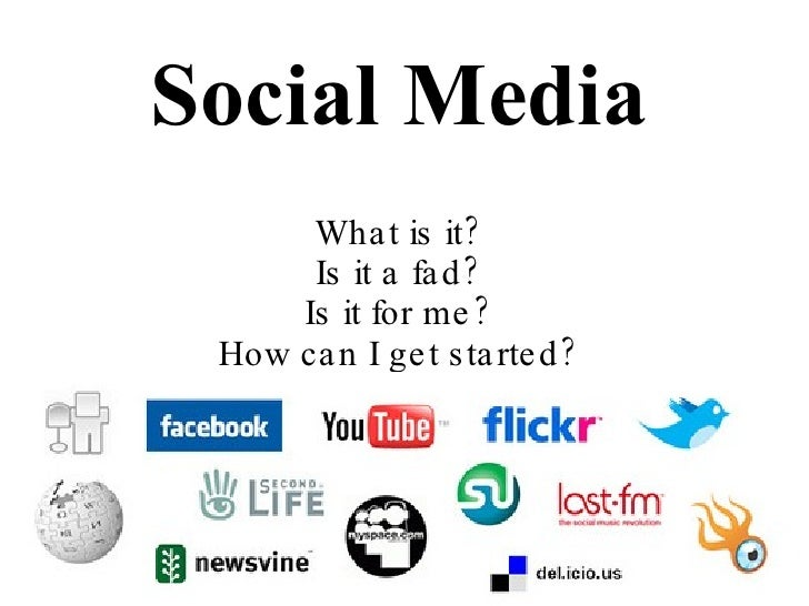 Social Media What is it? Is it a fad? Is it for me? How can I get started?