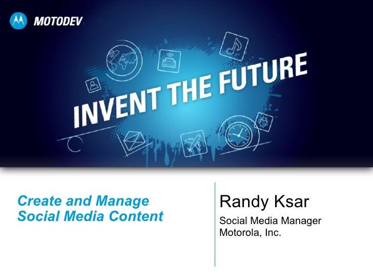Create and Manage  Social Media Content Randy Ksar Social Media Manager Motorola, Inc.