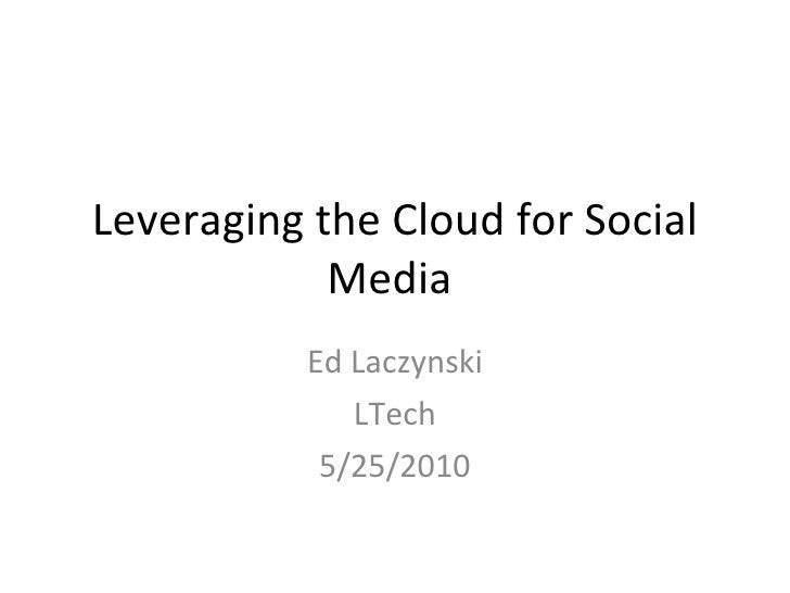 Leveraging the Cloud for Social Media  Ed Laczynski LTech 5/25/2010