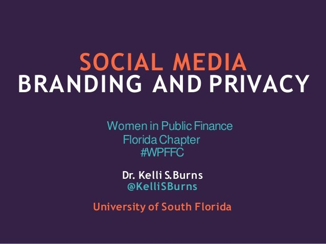 SOCIAL MEDIA BRANDING AND PRIVACY Women in PublicFinance FloridaChapter #WPFFC Dr. Kelli S.Burns @KelliSBurns University o...