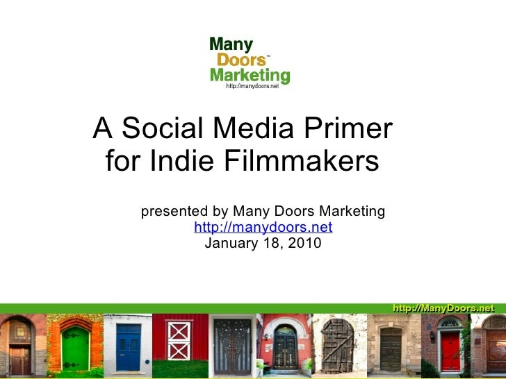 A Social Media Primer for Indie Filmmakers presented by Many Doors Marketing http://manydoors.net January 18, 2010