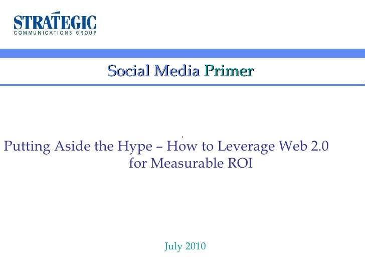Social Media   Primer  Putting Aside the Hype – How to Leverage Web 2.0  for Measurable ROI July 2010