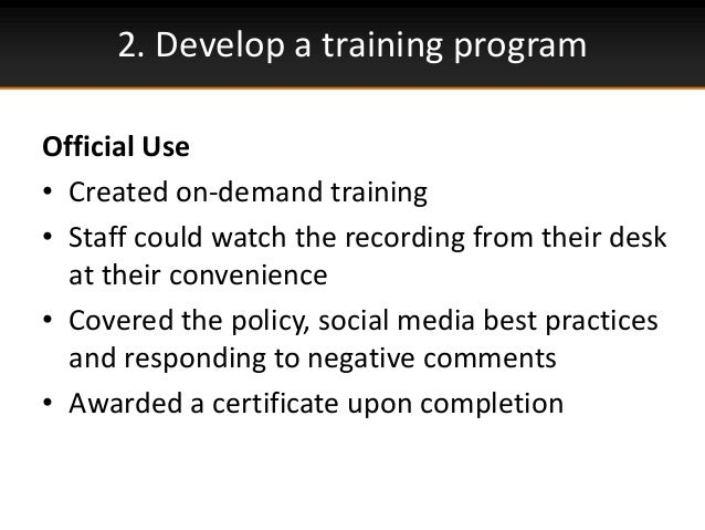 2. Develop a training programOfficial Use• Created on-demand training• Staff could watch the recording from their deskat t...