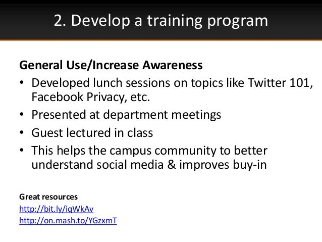 2. Develop a training programGeneral Use/Increase Awareness• Developed lunch sessions on topics like Twitter 101,Facebook ...