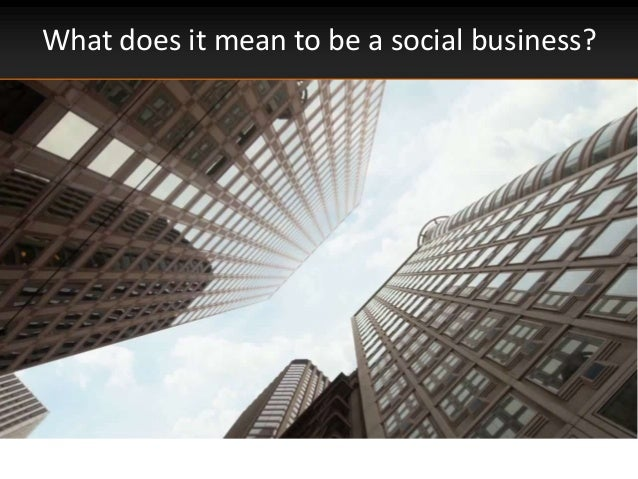 What does it mean to be a social business?https://www.youtube.com/watch?v=SjX3160MEPQ