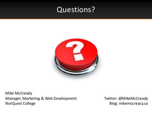 Questions?Mike McCreadyManager, Marketing & Web DevelopmentNorQuest CollegeTwitter: @MikeMcCreadyBlog: mikemccreacy.ca