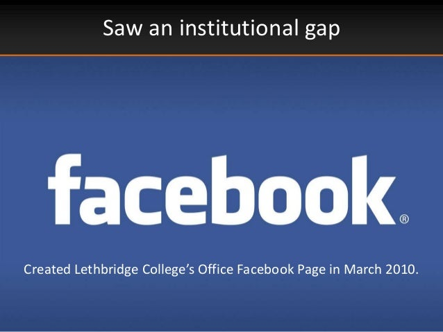 Saw an institutional gapCreated Lethbridge College's Office Facebook Page in March 2010.