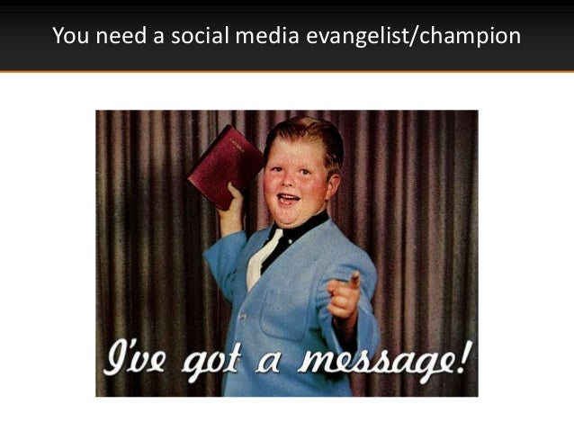 You need a social media evangelist/champion