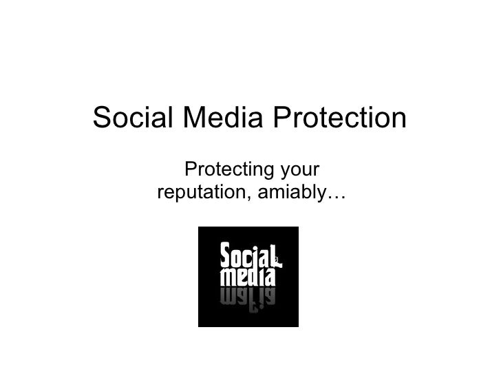 Social Media Protection Protecting your reputation, amiably…