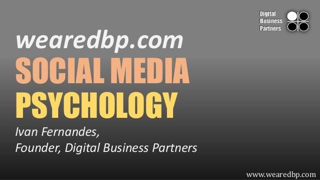 wearedbp.com  SOCIAL MEDIA PSYCHOLOGY Ivan Fernandes, Founder, Digital Business Partners www.wearedbp.com