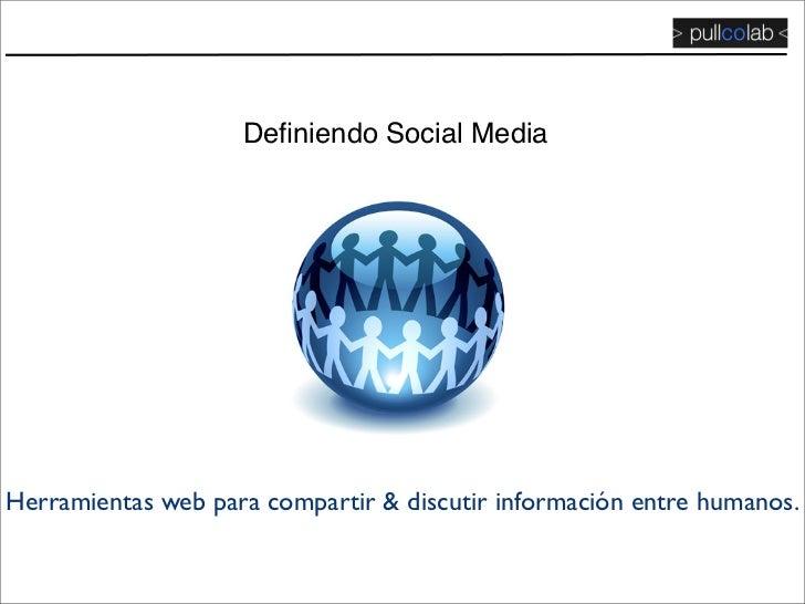 Definiendo Social Media     Herramientas web para compartir & discutir información entre humanos.