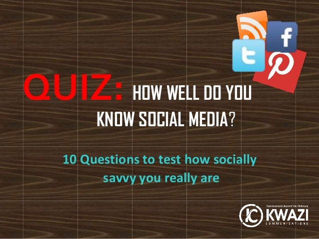 QUIZ: HOW WELL DO YOU        KNOW SOCIAL MEDIA?   10 Questions to test how socially         savvy you really are