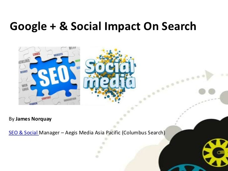 Google + & Social Impact On SearchBy James NorquaySEO & Social Manager – Aegis Media Asia Pacific (Columbus Search)