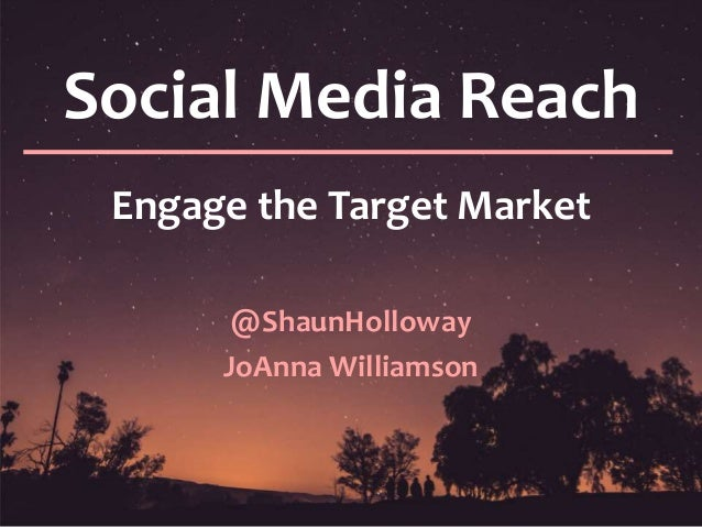 Social Media Reach Engage the Target Market @ShaunHolloway JoAnna Williamson