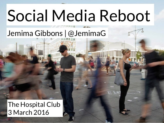 The Hospital Club 3 March 2016 Jemima Gibbons | @JemimaG Social Media Reboot