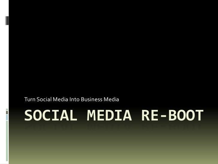 Turn Social Media Into Business MediaSOCIAL MEDIA RE-BOOT
