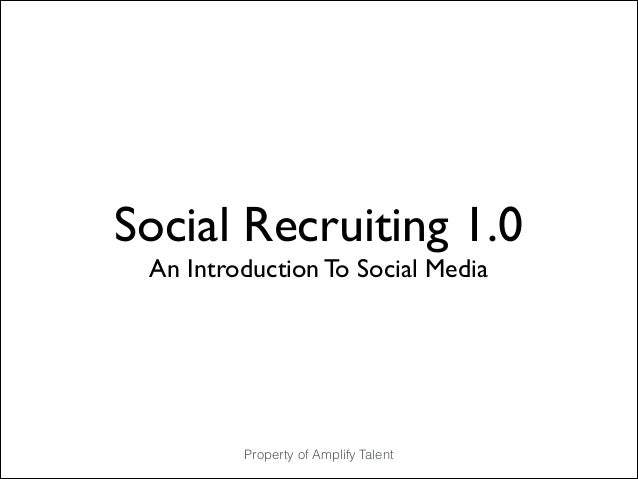 Social Recruiting 1.0	  An Introduction To Social Media  Property of Amplify Talent