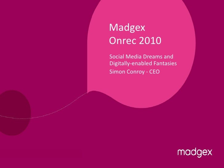 Madgex Onrec 2010 Social Media Dreams and Digitally-enabled Fantasies Simon Conroy - CEO