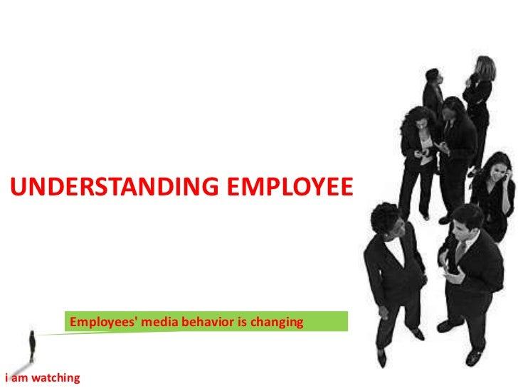 UNDERSTANDING EMPLOYEE<br />Employees' media behavior is changing <br />i am watching <br />