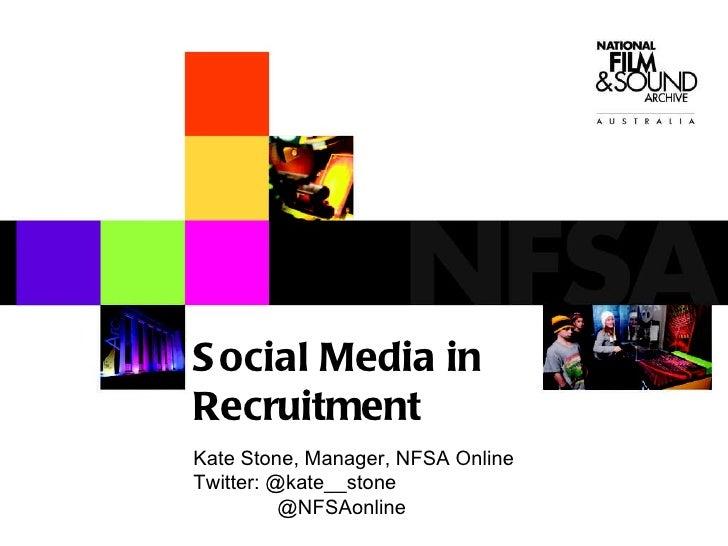 Social Media in Recruitment Kate Stone, Manager, NFSA Online Twitter: @kate__stone   @NFSAonline