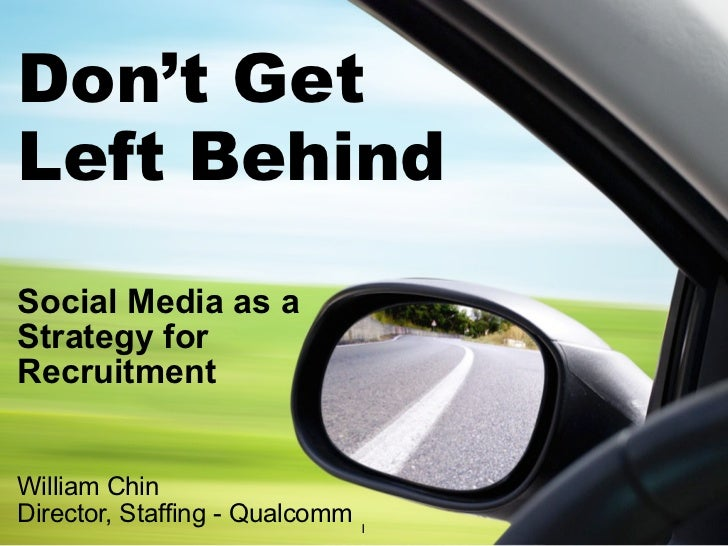 Don't GetLeft BehindSocial Media as aStrategy forRecruitmentWilliam ChinDirector, Staffing - Qualcomm   1