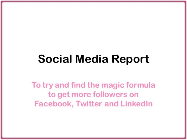 Social Media ReportTo try and find the magic formula     to get more followers on Facebook, Twitter and LinkedIn