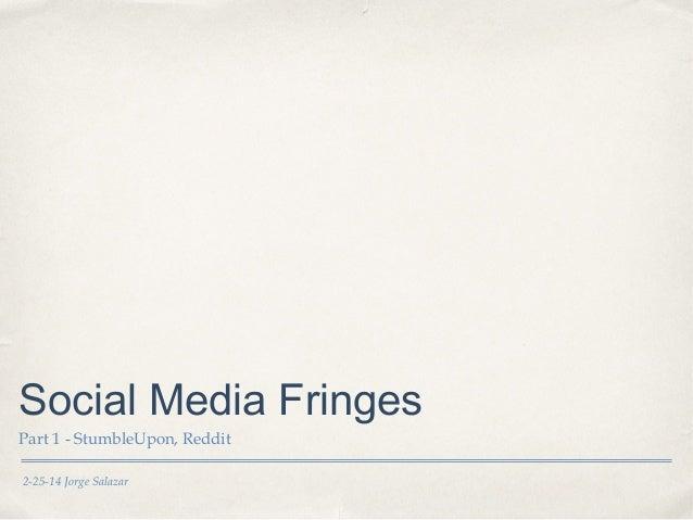 Social Media Fringes Part 1 - StumbleUpon, Reddit 2-25-14 Jorge Salazar