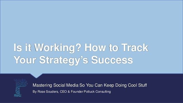 Is it Working? How to Track Your Strategy's Success Mastering Social Media So You Can Keep Doing Cool Stuff By Rose Souder...