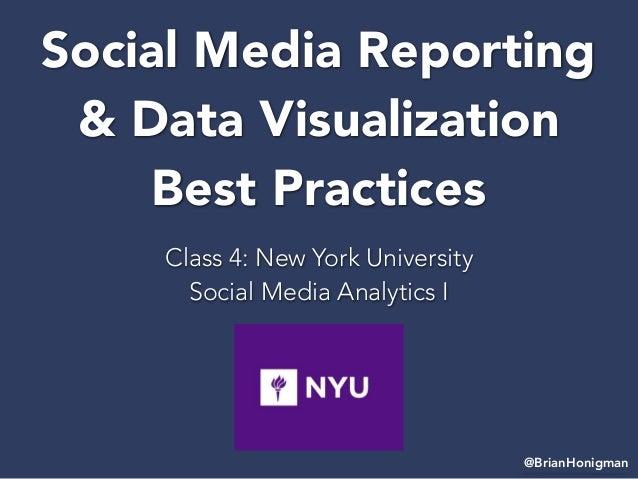 Social Media Reporting & Data Visualization Best Practices Class 4: New York University Social Media Analytics I @BrianHon...