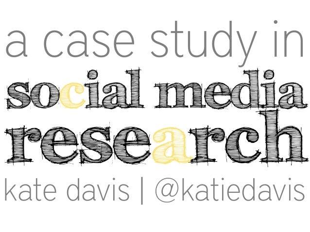 a case study in social media  research  kate davis | @katiedavis