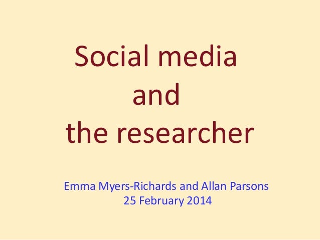 Social media and the researcher Emma Myers-Richards and Allan Parsons 25 February 2014