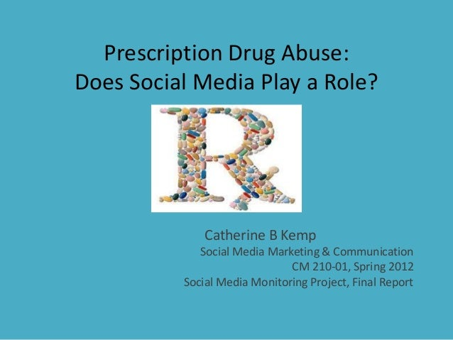 Prescription Drug Abuse: Does Social Media Play a Role? Catherine B Kemp Social Media Marketing & Communication CM 210-01,...