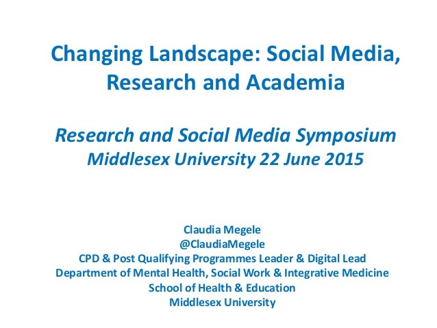 Changing Landscape: Social Media, Research and Academia Research and Social Media Symposium Middlesex University 22 June 2...