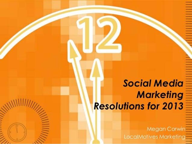 Social Media         MarketingResolutions for 2013             Megan Corwin      LocalMotives Marketing