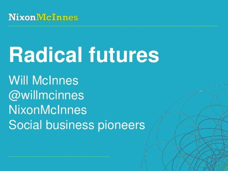 Radical futuresWill McInnes@willmcinnesNixonMcInnesSocial business pioneersPage 1 | Social Business Pioneers