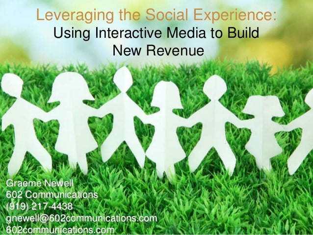 Leveraging the Social Experience: Using Interactive Media to Build New Revenue  Graeme Newell 602 Communications (919) 217...
