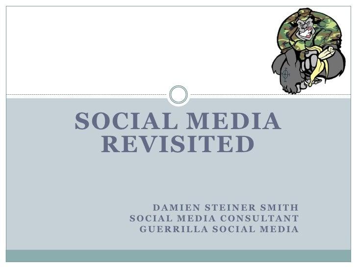 SOCIAL MEDIA Revisited<br />Damien Steiner Smith<br />Social Media Consultant<br />Guerrilla Social Media<br />