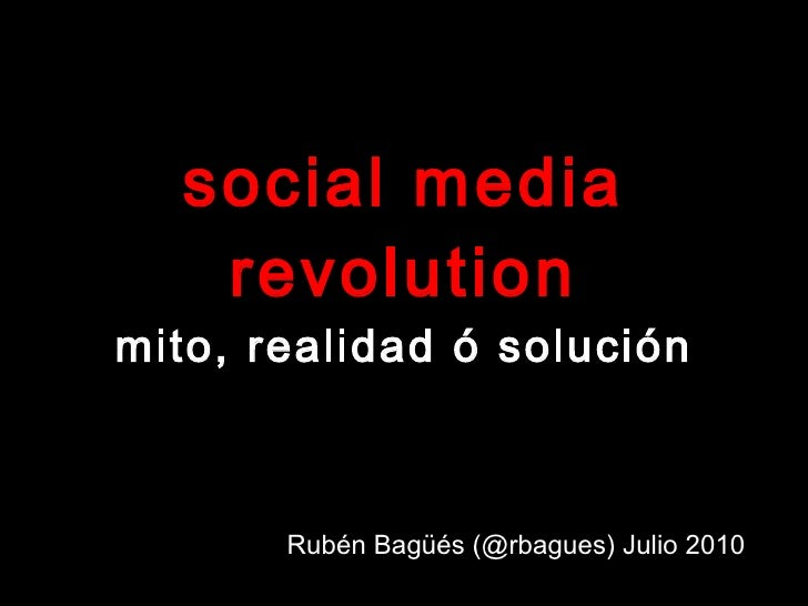 social media revolution mito, realidad ó solución Rubén Bagüés (@rbagues) Julio 2010