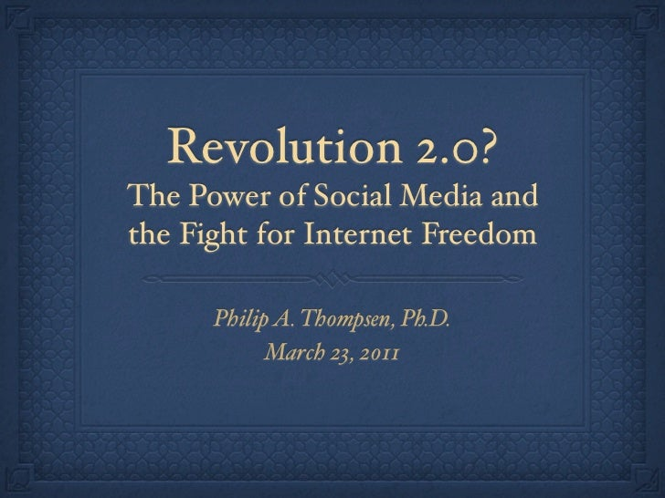 Revolution 2.0?The Power of Social Media andthe Fight for Internet Freedom      Philip A. Thompsen, Ph.D.            March...