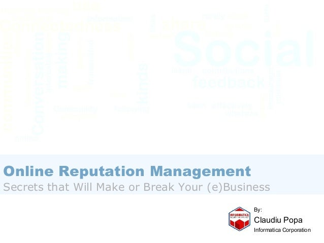 Online Reputation Management  Secrets that Will Make or Break Your (e)Business By:  Claudiu Popa Informatica Corporation