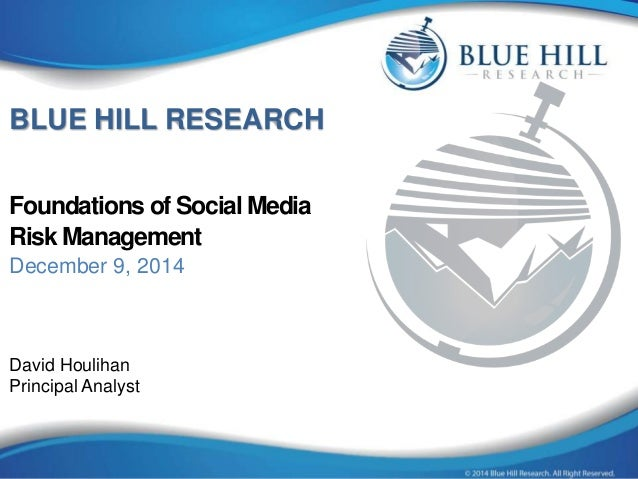 BLUE HILL RESEARCH  Foundations of Social Media  Risk Management  December 9, 2014  David Houlihan  Principal Analyst