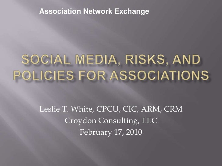 Association Network Exchange<br />Social Media, Risks, and Policies for Associations<br />Leslie T. White, CPCU, CIC, ARM,...
