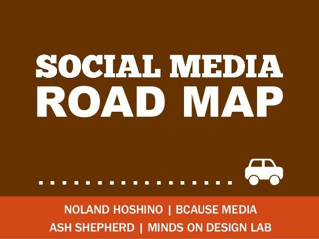 ROAD MAP.................             i   NOLAND HOSHINO | BCAUSE MEDIA ASH SHEPHERD | MINDS ON DESIGN LAB