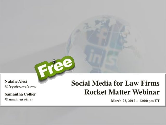 Social Media for Law Firms Rocket Matter Webinar March 22, 2012 – 12:00 pm ET Natalie Alesi @legalerswelcome Samantha Coll...