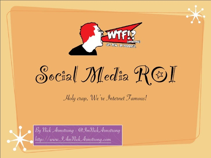 Social Media ROI             Holy crap, We're Internet Famous!   By Nick Armstrong - @ImNickArmstrong http://www.IAmNickAr...