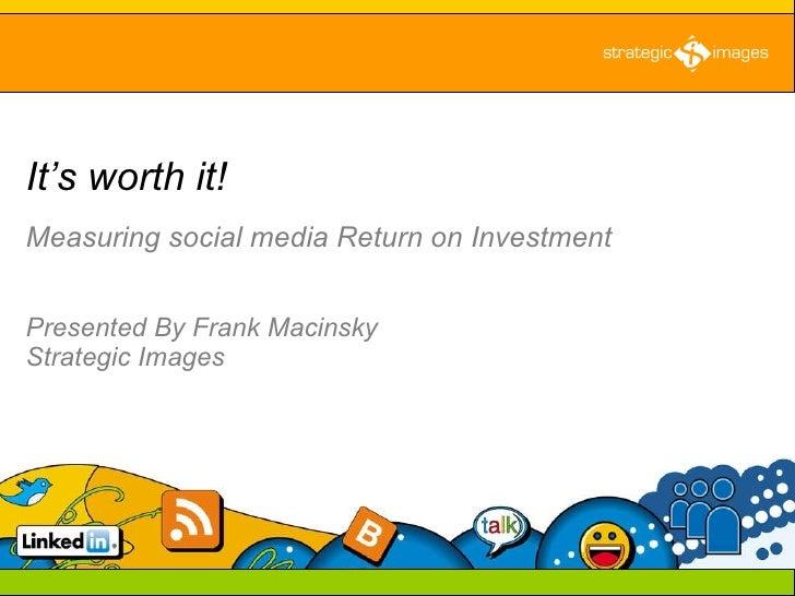 Measuring social media Return on Investment   Presented By Frank Macinsky  Strategic Images It's worth it!