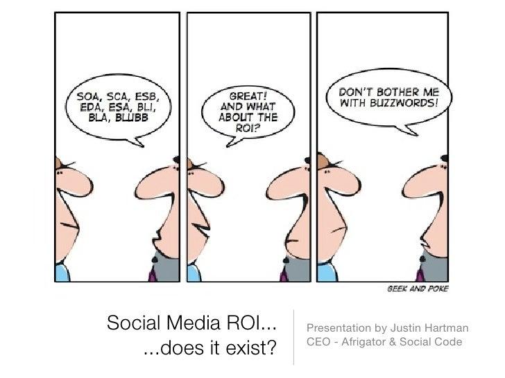 Social Media ROI...    Presentation by Justin Hartman                        CEO - Afrigator & Social Code    ...does it e...